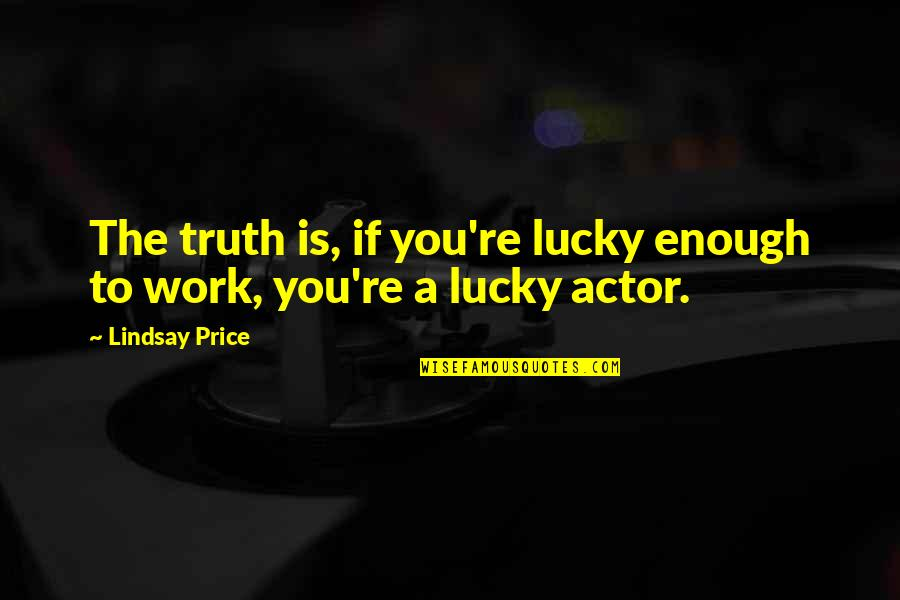 Jean Giraud Quotes By Lindsay Price: The truth is, if you're lucky enough to
