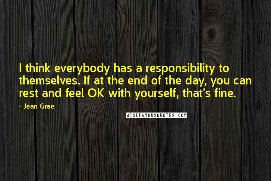 Jean Grae quotes: I think everybody has a responsibility to themselves. If at the end of the day, you can rest and feel OK with yourself, that's fine.