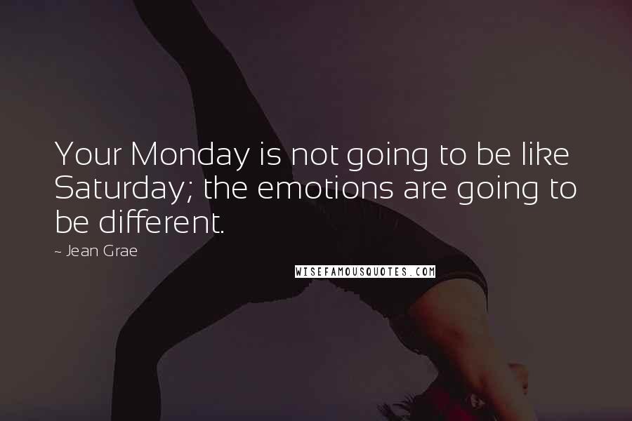 Jean Grae quotes: Your Monday is not going to be like Saturday; the emotions are going to be different.
