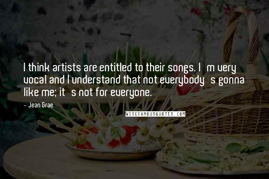 Jean Grae quotes: I think artists are entitled to their songs. I'm very vocal and I understand that not everybody's gonna like me; it's not for everyone.
