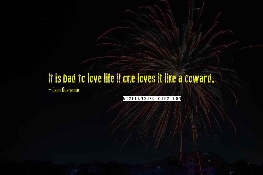 Jean Guehenno quotes: It is bad to love life if one loves it like a coward.