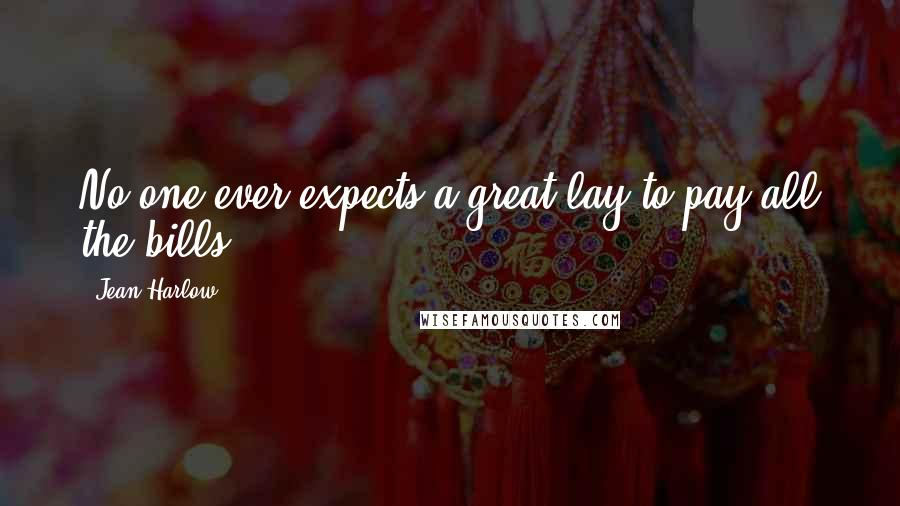 Jean Harlow quotes: No one ever expects a great lay to pay all the bills.