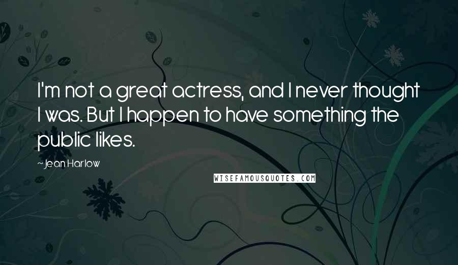 Jean Harlow quotes: I'm not a great actress, and I never thought I was. But I happen to have something the public likes.