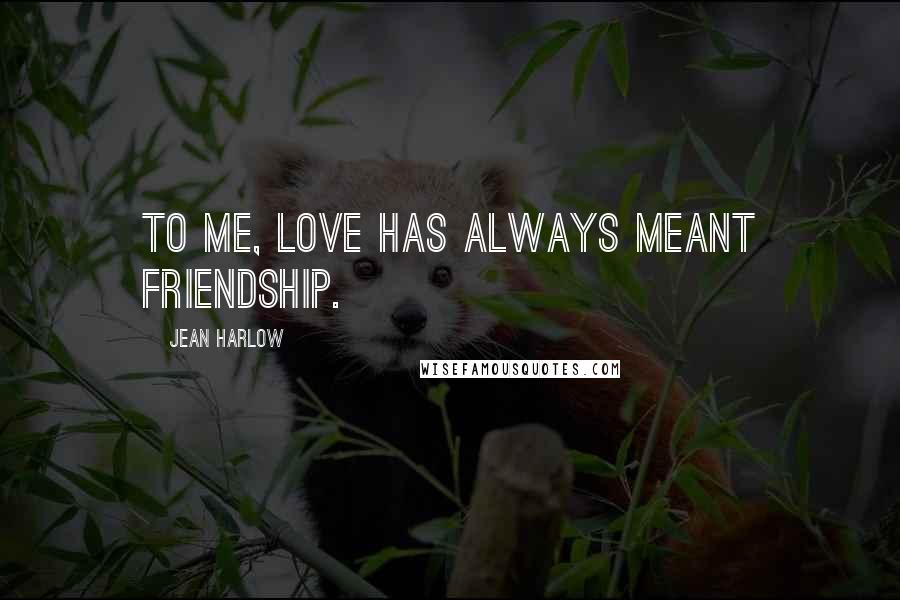 Jean Harlow quotes: To me, love has always meant friendship.
