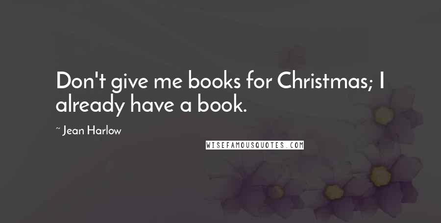 Jean Harlow quotes: Don't give me books for Christmas; I already have a book.