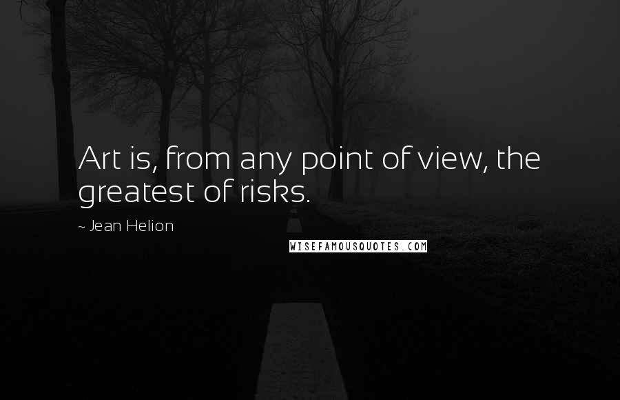 Jean Helion quotes: Art is, from any point of view, the greatest of risks.