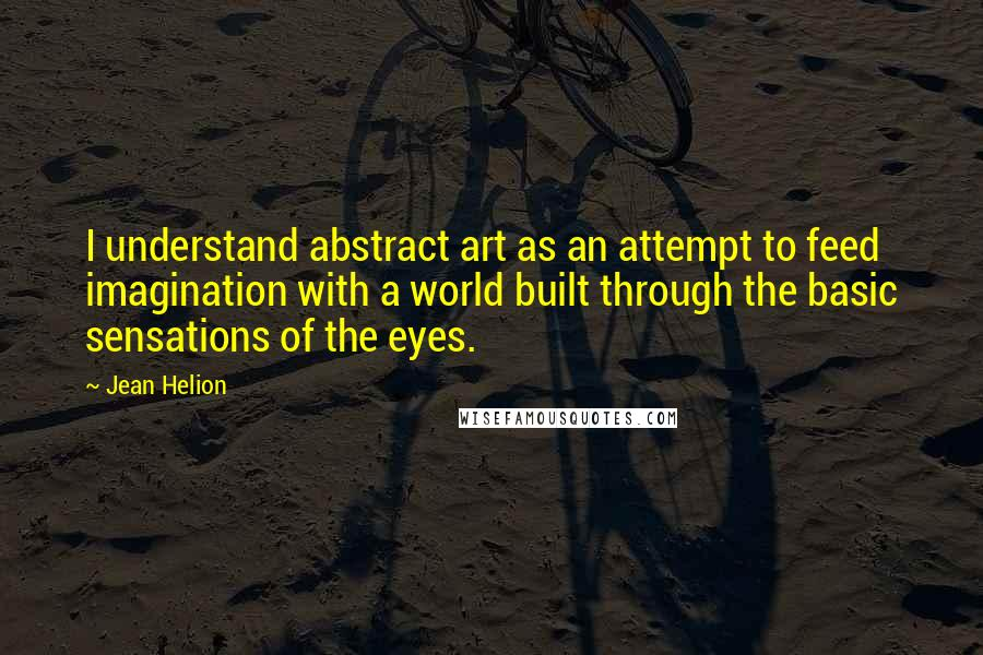 Jean Helion quotes: I understand abstract art as an attempt to feed imagination with a world built through the basic sensations of the eyes.