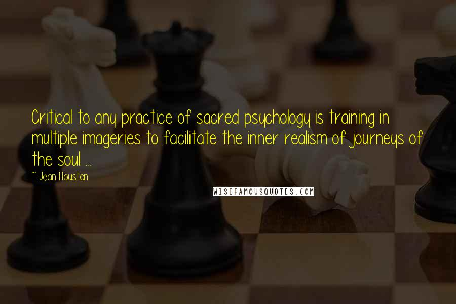 Jean Houston quotes: Critical to any practice of sacred psychology is training in multiple imageries to facilitate the inner realism of journeys of the soul ...