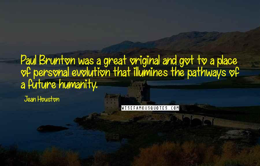 Jean Houston quotes: Paul Brunton was a great original and got to a place of personal evolution that illumines the pathways of a future humanity.