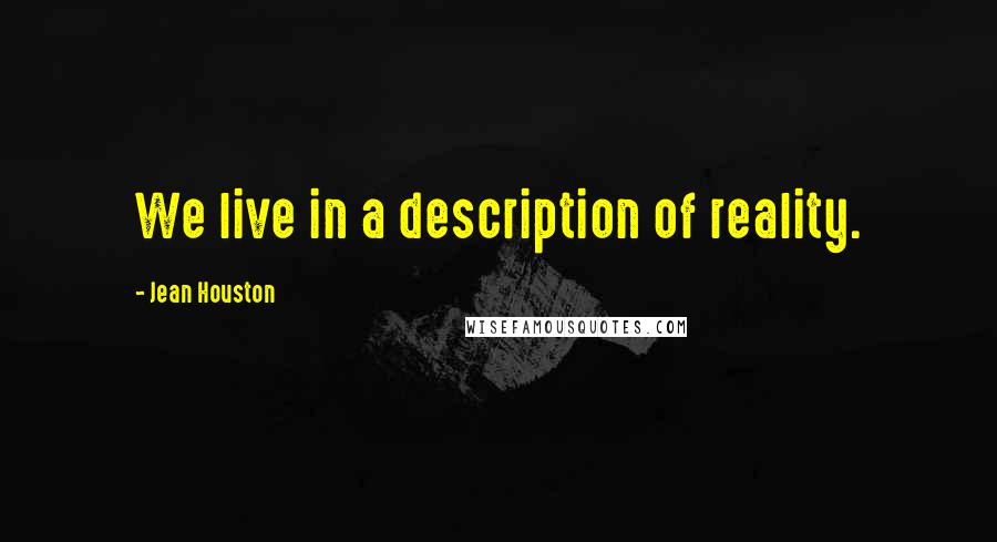 Jean Houston quotes: We live in a description of reality.