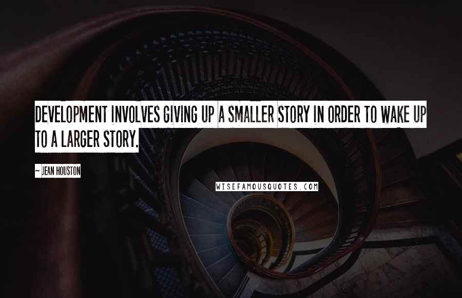 Jean Houston quotes: Development involves giving up a smaller story in order to wake up to a larger story.
