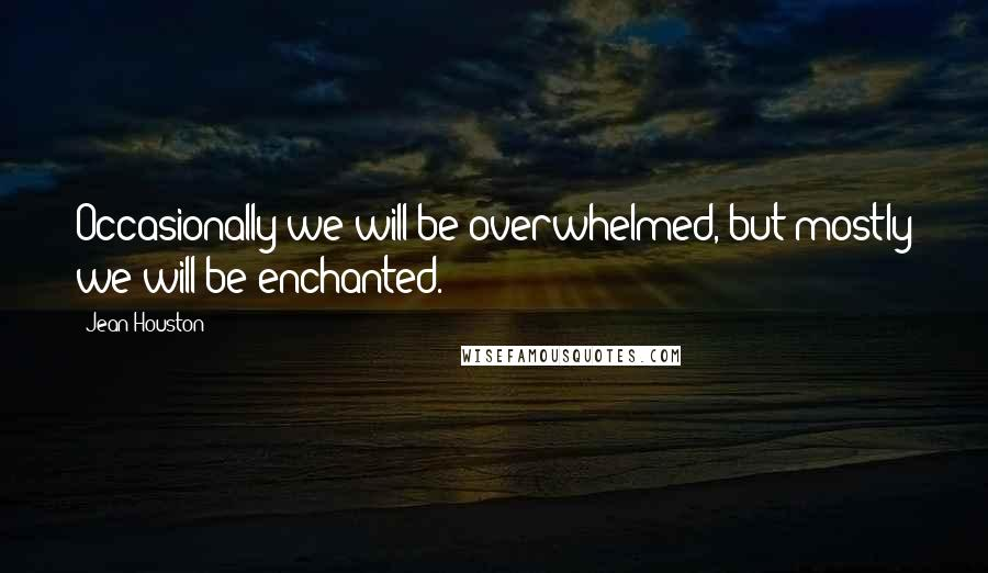 Jean Houston quotes: Occasionally we will be overwhelmed, but mostly we will be enchanted.