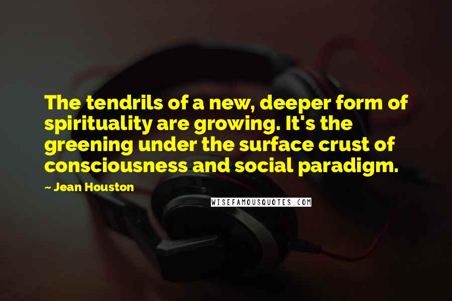 Jean Houston quotes: The tendrils of a new, deeper form of spirituality are growing. It's the greening under the surface crust of consciousness and social paradigm.