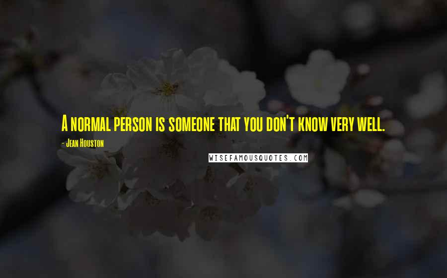 Jean Houston quotes: A normal person is someone that you don't know very well.