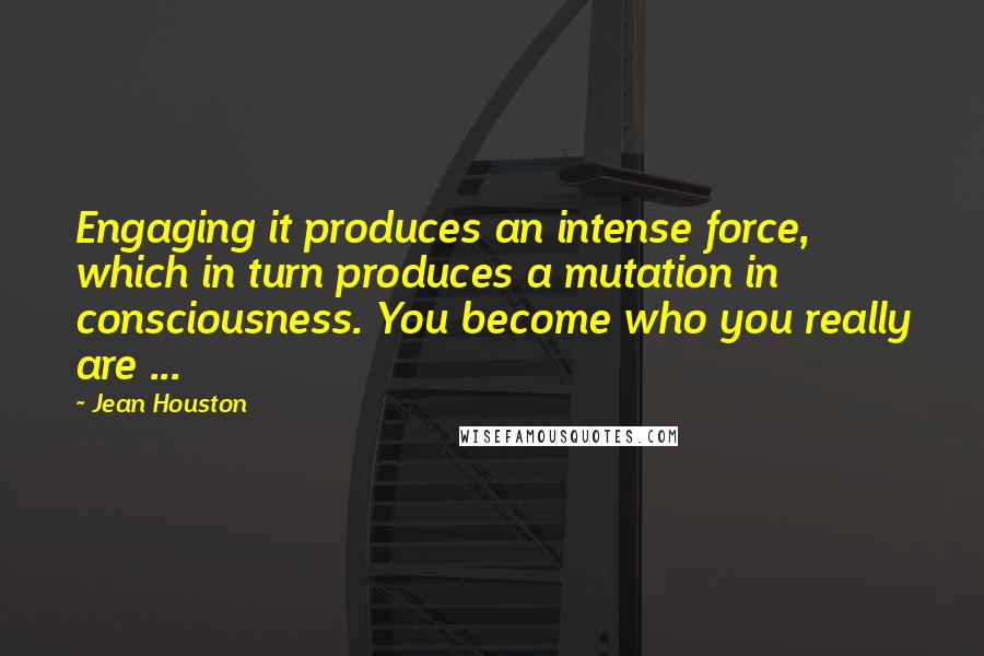Jean Houston quotes: Engaging it produces an intense force, which in turn produces a mutation in consciousness. You become who you really are ...