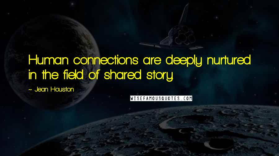 Jean Houston quotes: Human connections are deeply nurtured in the field of shared story.