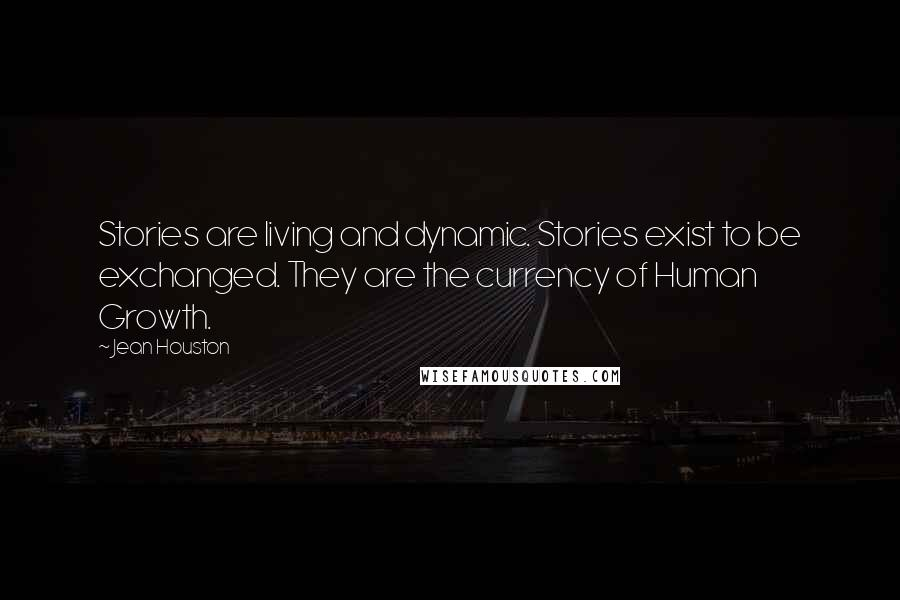 Jean Houston quotes: Stories are living and dynamic. Stories exist to be exchanged. They are the currency of Human Growth.