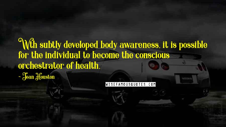 Jean Houston quotes: Wth subtly developed body awareness, it is possible for the individual to become the conscious orchestrator of health.