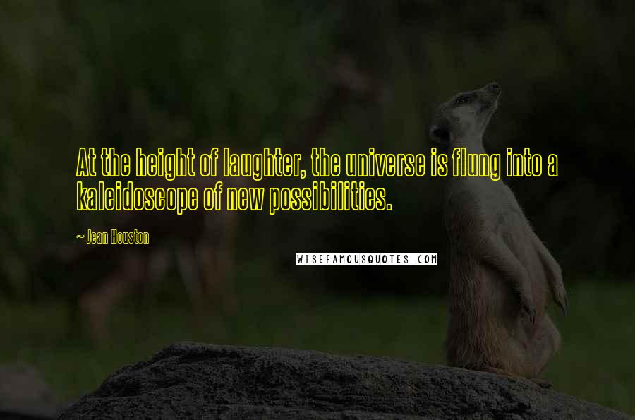 Jean Houston quotes: At the height of laughter, the universe is flung into a kaleidoscope of new possibilities.