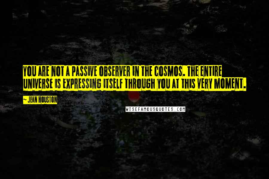 Jean Houston quotes: You are not a passive observer in the cosmos. The entire universe is expressing itself through you at this very moment.