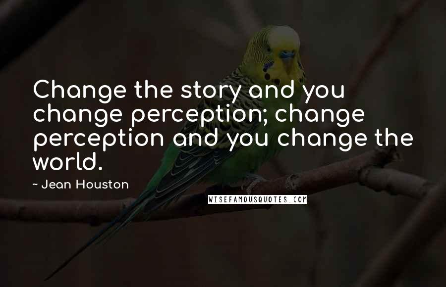 Jean Houston quotes: Change the story and you change perception; change perception and you change the world.