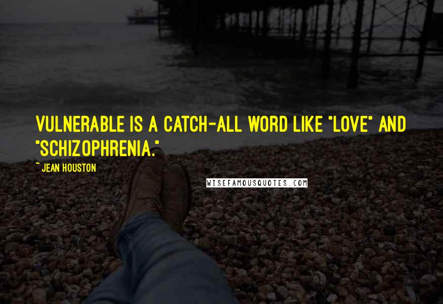 "Jean Houston quotes: Vulnerable is a catch-all word like ""love"" and ""schizophrenia."""