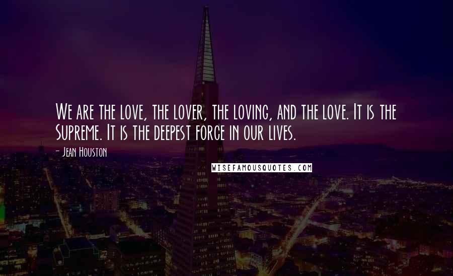 Jean Houston quotes: We are the love, the lover, the loving, and the love. It is the Supreme. It is the deepest force in our lives.