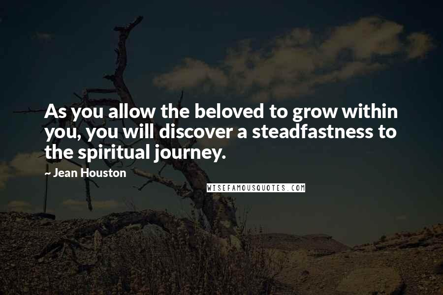 Jean Houston quotes: As you allow the beloved to grow within you, you will discover a steadfastness to the spiritual journey.