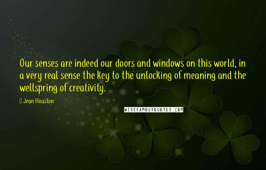 Jean Houston quotes: Our senses are indeed our doors and windows on this world, in a very real sense the key to the unlocking of meaning and the wellspring of creativity.