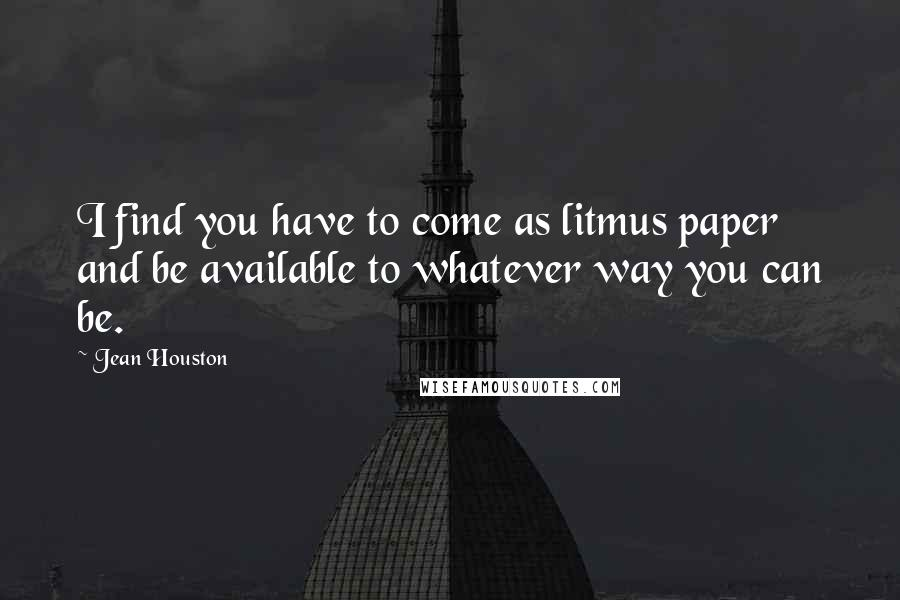 Jean Houston quotes: I find you have to come as litmus paper and be available to whatever way you can be.