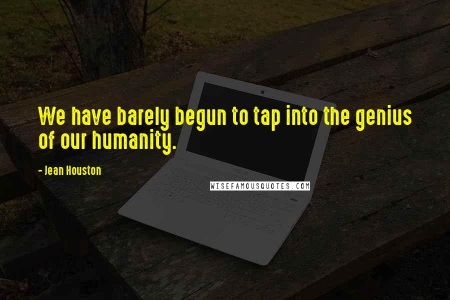 Jean Houston quotes: We have barely begun to tap into the genius of our humanity.