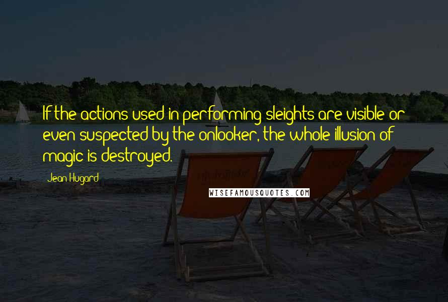 Jean Hugard quotes: If the actions used in performing sleights are visible or even suspected by the onlooker, the whole illusion of magic is destroyed.