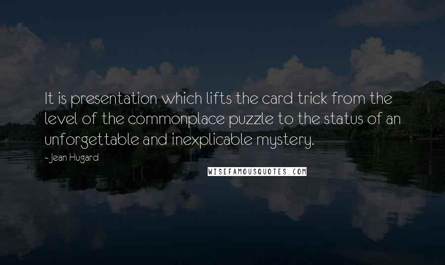 Jean Hugard quotes: It is presentation which lifts the card trick from the level of the commonplace puzzle to the status of an unforgettable and inexplicable mystery.