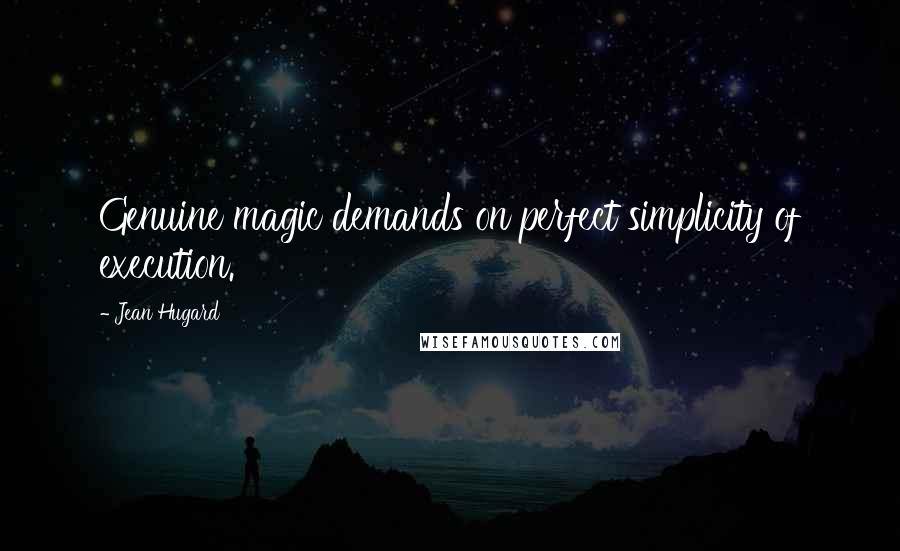 Jean Hugard quotes: Genuine magic demands on perfect simplicity of execution.