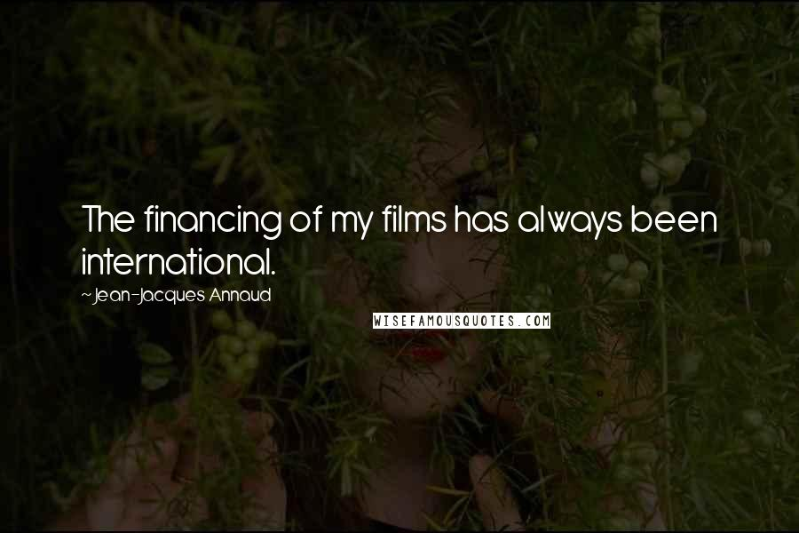 Jean-Jacques Annaud quotes: The financing of my films has always been international.