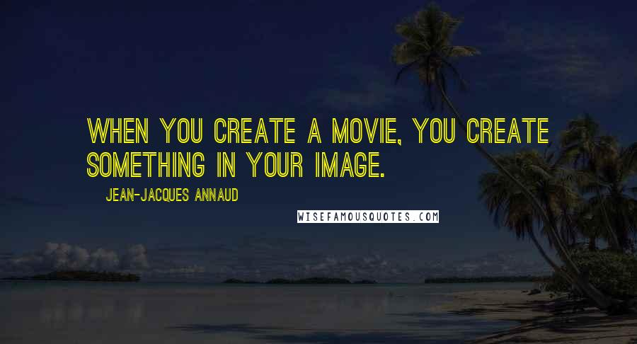 Jean-Jacques Annaud quotes: When you create a movie, you create something in your image.
