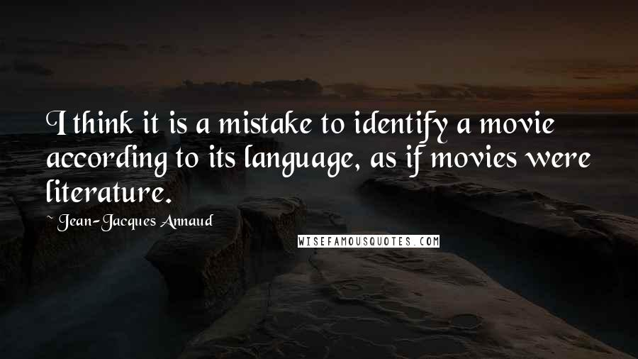 Jean-Jacques Annaud quotes: I think it is a mistake to identify a movie according to its language, as if movies were literature.