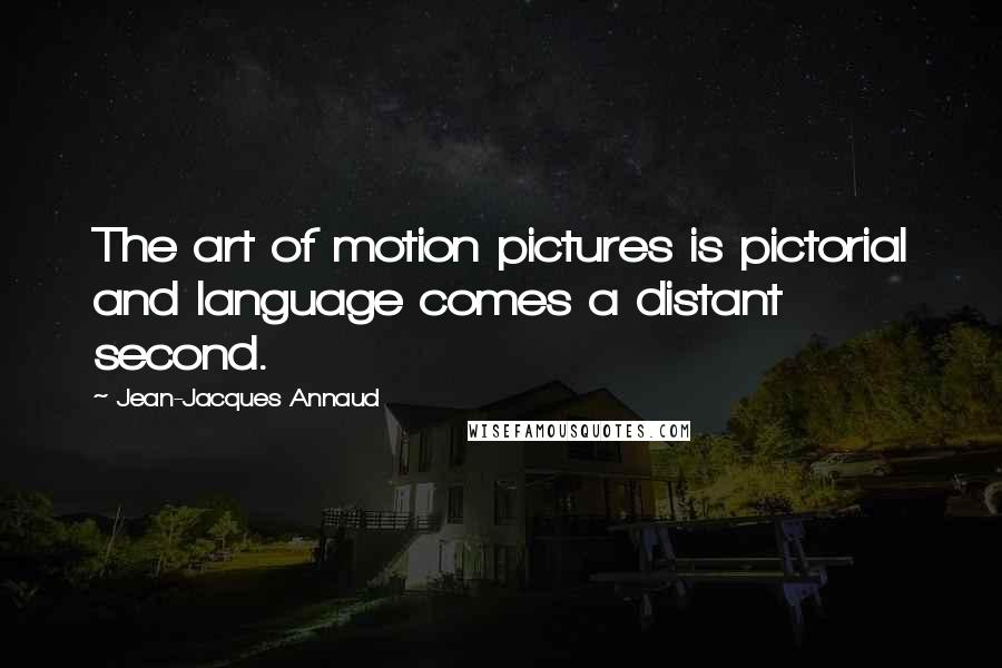 Jean-Jacques Annaud quotes: The art of motion pictures is pictorial and language comes a distant second.