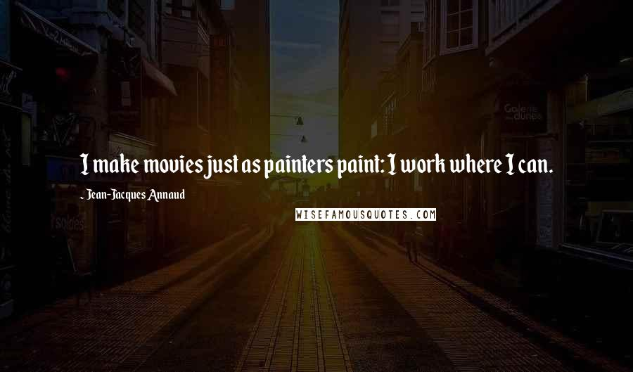 Jean-Jacques Annaud quotes: I make movies just as painters paint: I work where I can.