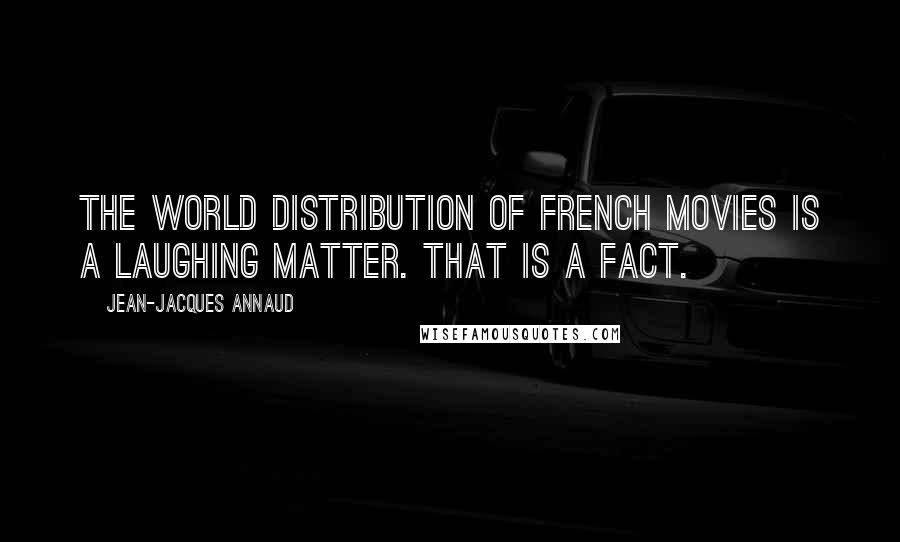Jean-Jacques Annaud quotes: The world distribution of French movies is a laughing matter. That is a fact.