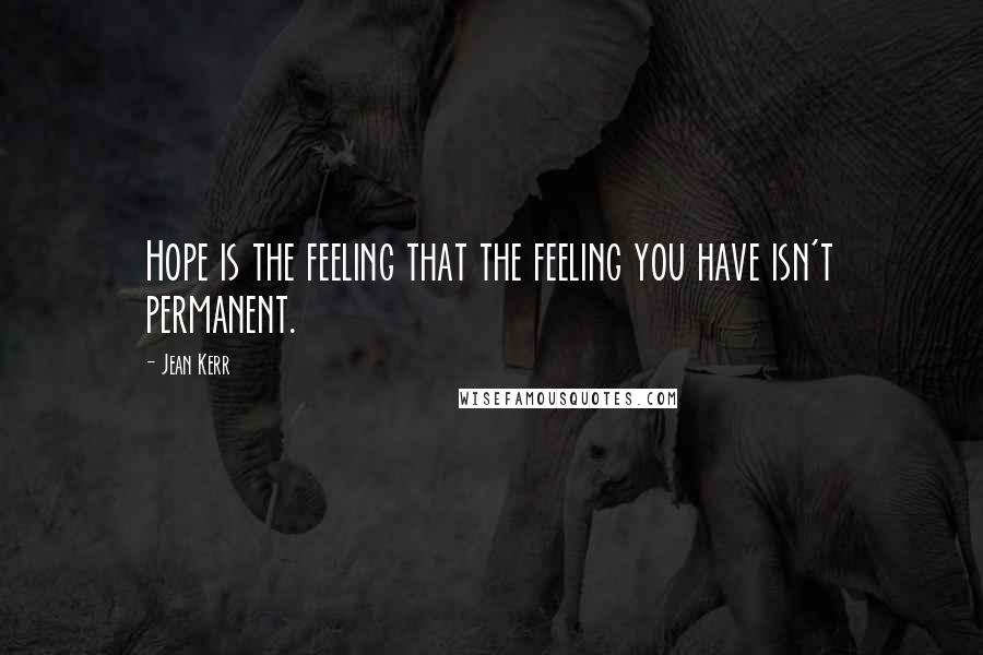 Jean Kerr quotes: Hope is the feeling that the feeling you have isn't permanent.