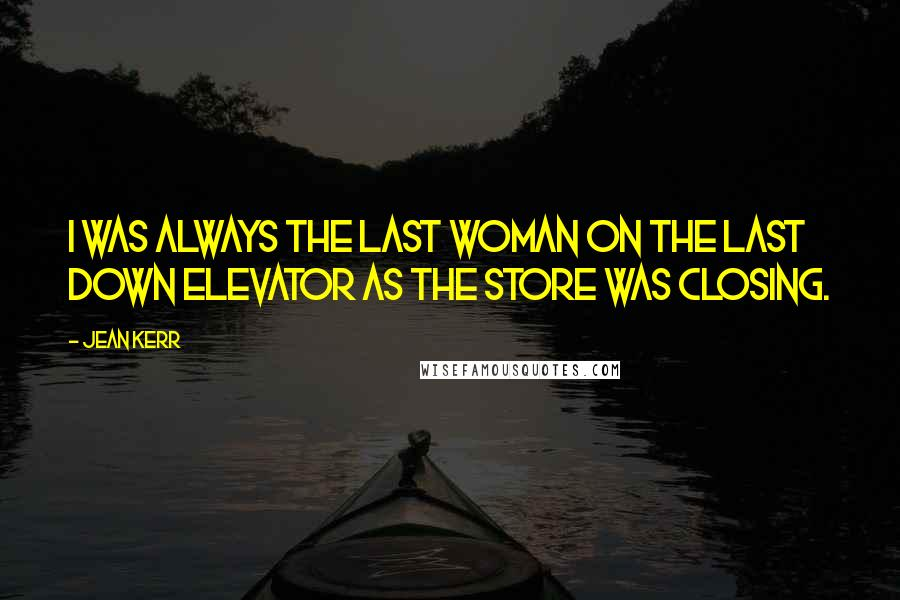Jean Kerr quotes: I was always the last woman on the last down elevator as the store was closing.