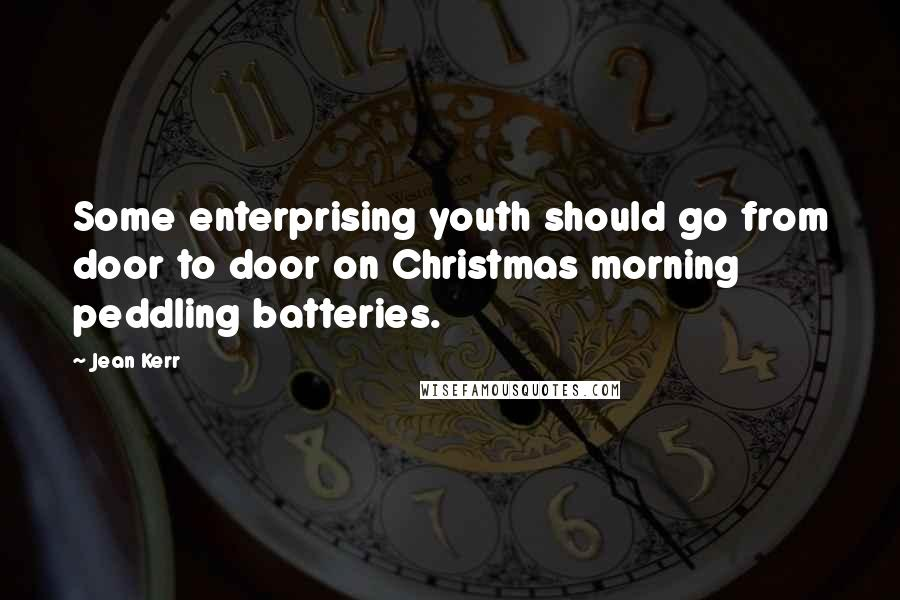 Jean Kerr quotes: Some enterprising youth should go from door to door on Christmas morning peddling batteries.