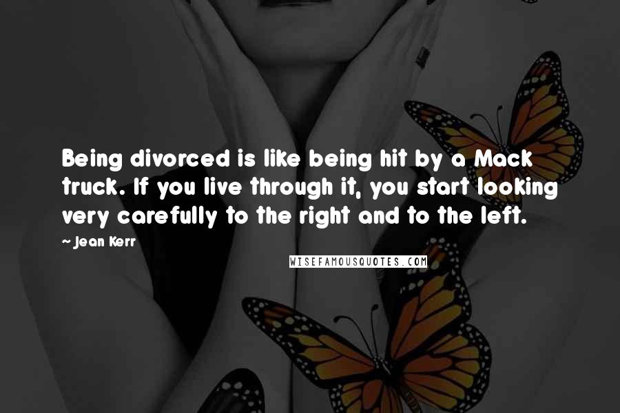 Jean Kerr quotes: Being divorced is like being hit by a Mack truck. If you live through it, you start looking very carefully to the right and to the left.