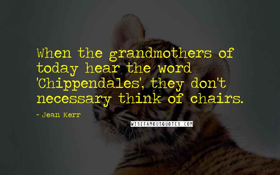 Jean Kerr quotes: When the grandmothers of today hear the word 'Chippendales', they don't necessary think of chairs.