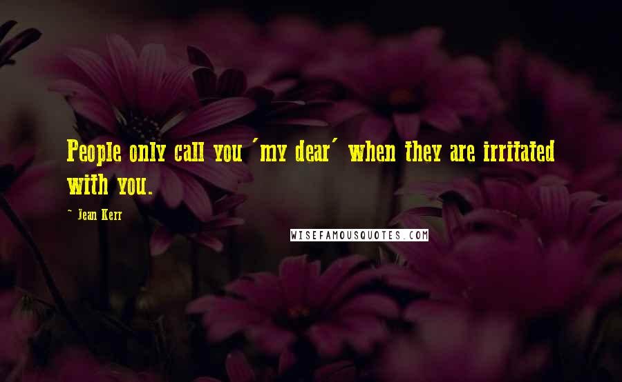 Jean Kerr quotes: People only call you 'my dear' when they are irritated with you.