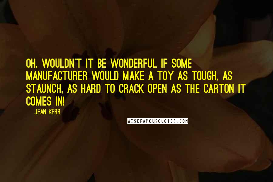 Jean Kerr quotes: Oh, wouldn't it be wonderful if some manufacturer would make a toy as tough, as staunch, as hard to crack open as the carton it comes in!