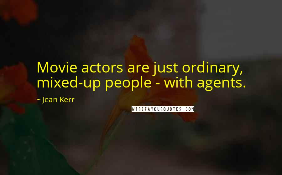 Jean Kerr quotes: Movie actors are just ordinary, mixed-up people - with agents.