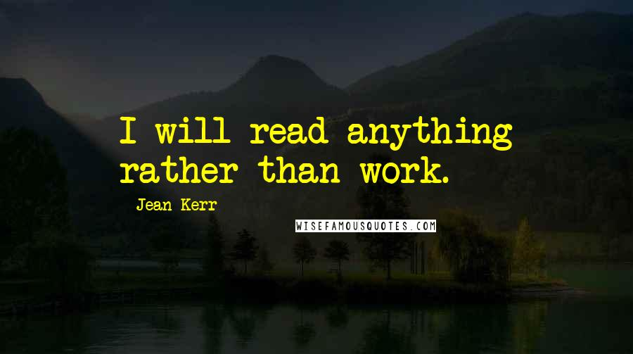 Jean Kerr quotes: I will read anything rather than work.