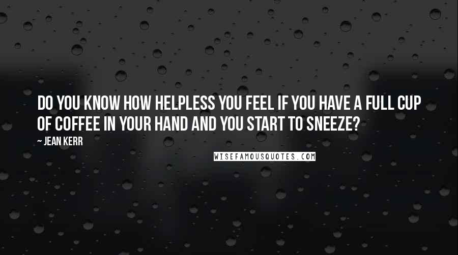 Jean Kerr quotes: Do you know how helpless you feel if you have a full cup of coffee in your hand and you start to sneeze?